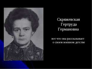 Скряжевская Гертруда Германовна вот что она рассказывает о своем военном дет