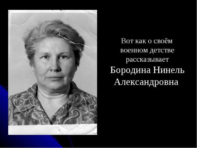 Вот как о своём военном детстве рассказывает Бородина Нинель Александровна