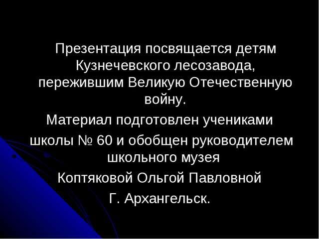 Презентация посвящается детям Кузнечевского лесозавода, пережившим Великую О...
