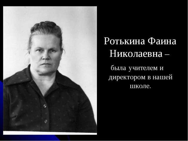 Ротькина Фаина Николаевна – была учителем и директором в нашей школе.