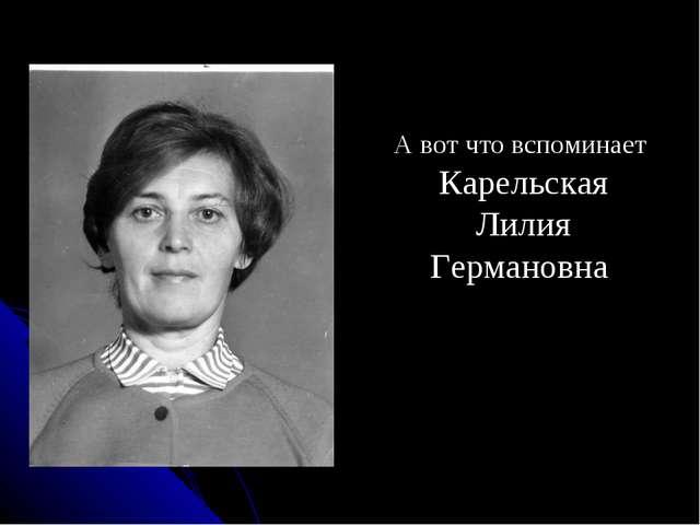 А вот что вспоминает Карельская Лилия Германовна