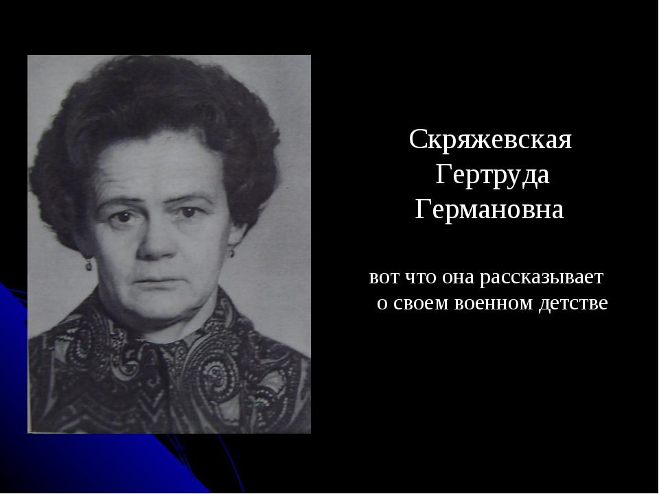 Скряжевская Гертруда Германовна вот что она рассказывает о своем военном дет...