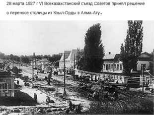 28 марта 1927 г VI Всеказахстанский съезд Советов принял решение о переносе с