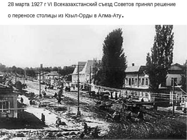 28 марта 1927 г VI Всеказахстанский съезд Советов принял решение о переносе с...