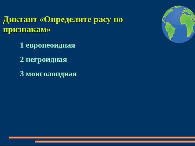 Диктант «Определите расу по признакам» 1 европеоидная 2 негроидная 3 монголои...