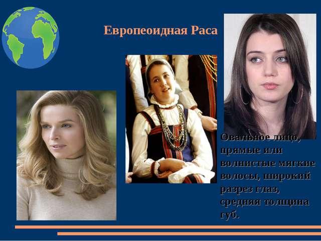 Европеоидная Раса Овальное лицо, прямые или волнистые мягкие волосы, широкий...
