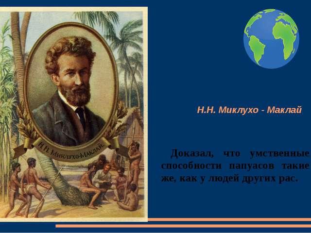 Н.Н. Миклухо - Маклай Доказал, что умственные способности папуасов такие же,...