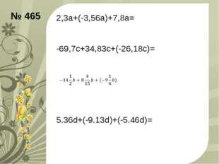 2,3а+(-3,56а)+7,8а= -69,7с+34,83с+(-26,18с)= 5.36d+(-9.13d)+(-5.46d)= № 465