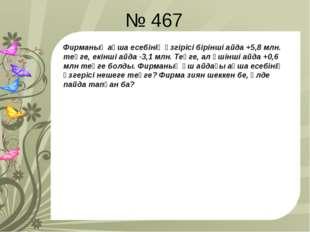 № 467 Фирманың ақша есебінің өзгірісі бірінші айда +5,8 млн. теңге, екінші ай