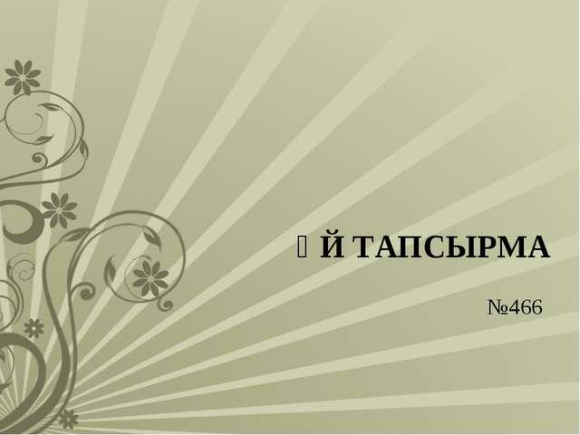ҮЙ ТАПСЫРМА №466