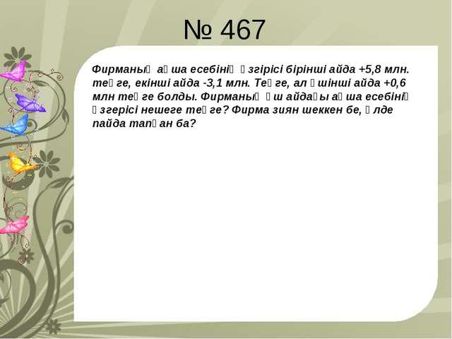 № 467 Фирманың ақша есебінің өзгірісі бірінші айда +5,8 млн. теңге, екінші ай...
