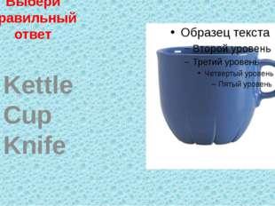 Выбери правильный ответ Kettle Cup Knife