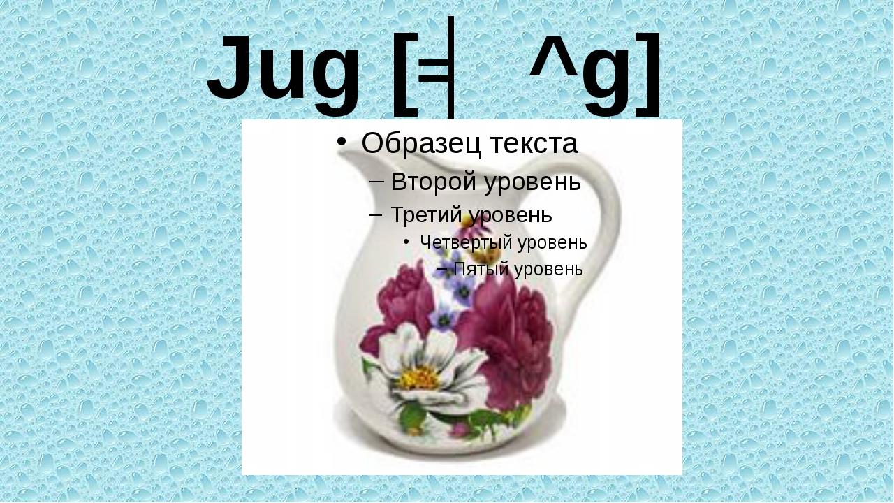 Jug [ʤ^g]