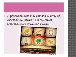 «Чрезвычайно важны и полезны игры на иностранном языке. Они помогают естеств