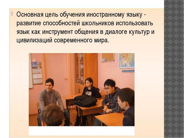Основная цель обучения иностранному языку - развитие способностей школьников...