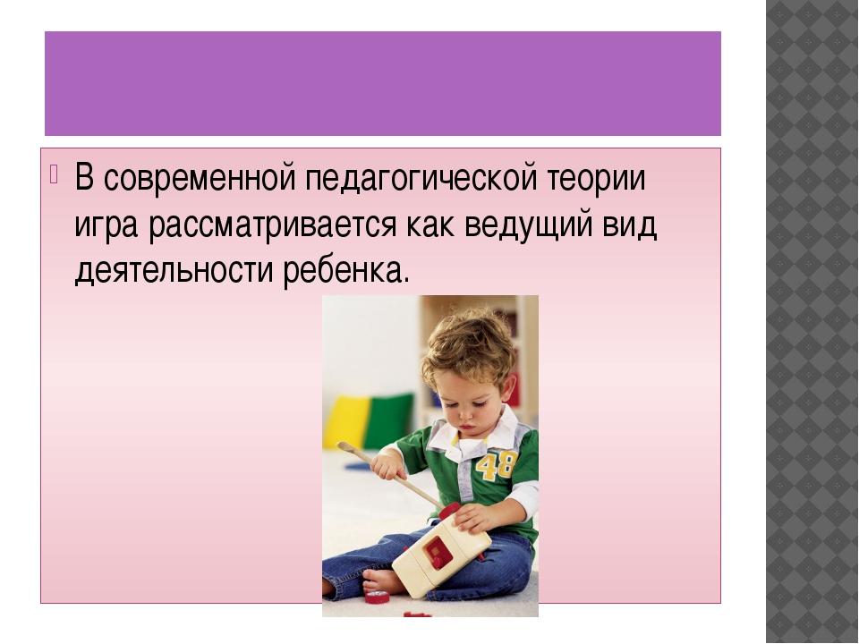 В современной педагогической теории игра рассматривается как ведущий вид дея...