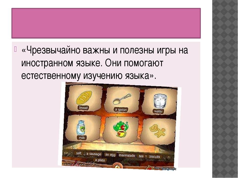 «Чрезвычайно важны и полезны игры на иностранном языке. Они помогают естеств...