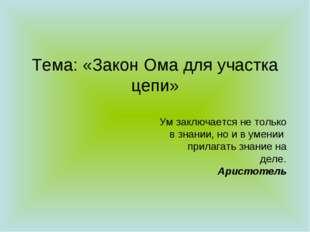 Тема: «Закон Ома для участка цепи» Ум заключается не только в знании, но и в