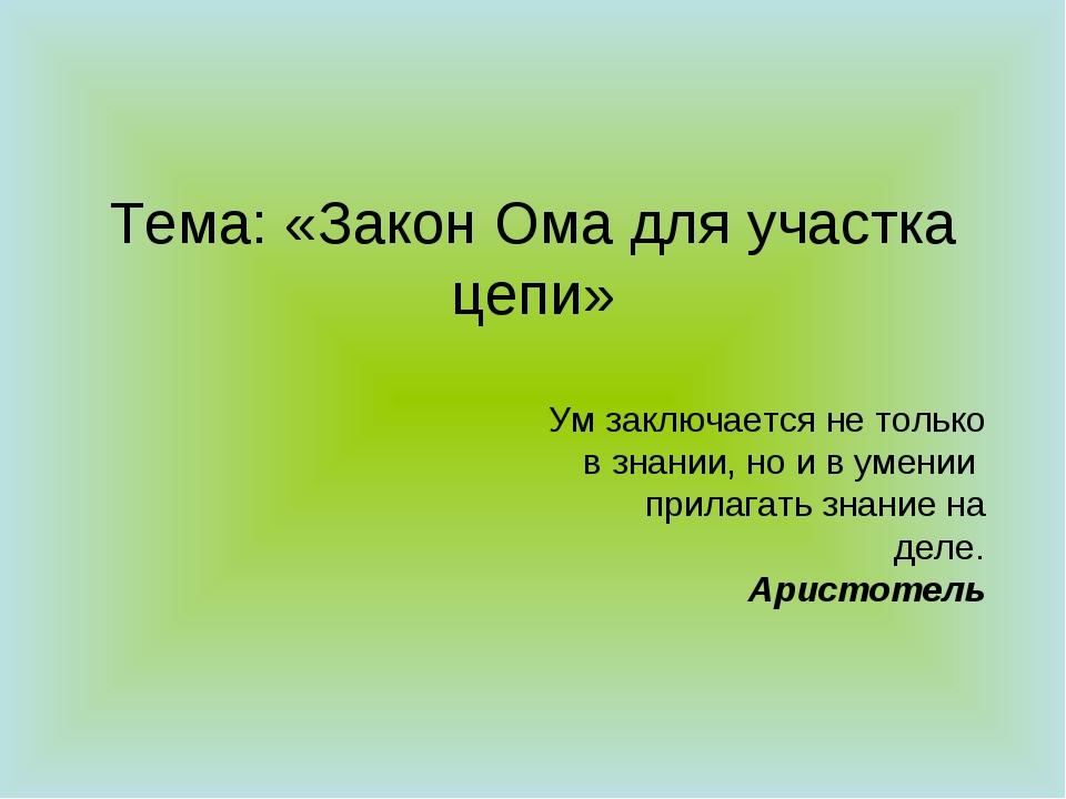 Тема: «Закон Ома для участка цепи» Ум заключается не только в знании, но и в...