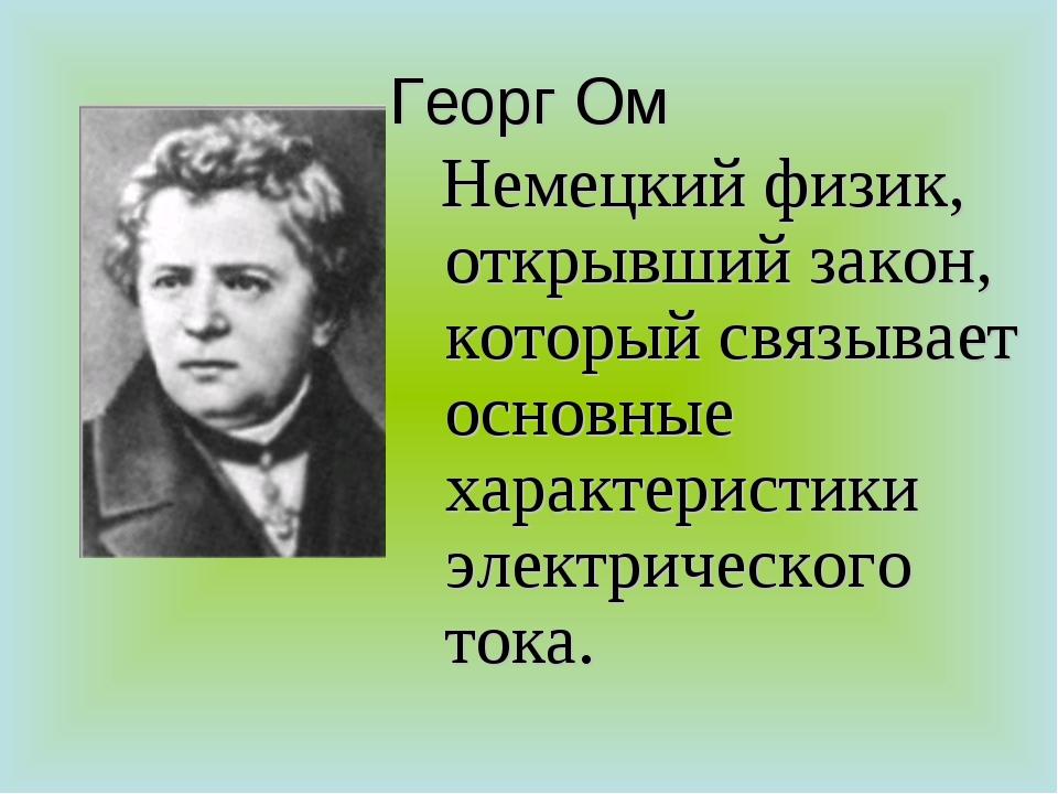 Георг Ом Немецкий физик, открывший закон, который связывает основные характер...