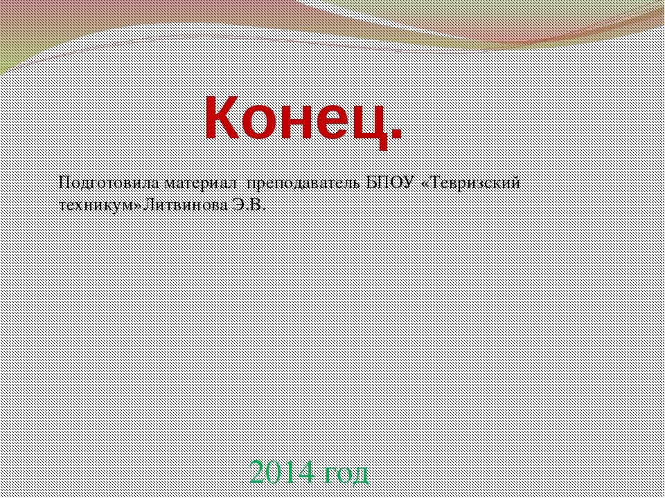 Конец. Подготовила материал преподаватель БПОУ «Тевризский техникум»Литвинова...