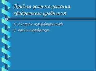 Приёмы устного решения квадратного уравнения 1) 2 ) приём «коэффициентов» 3)