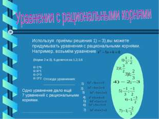 Используя приёмы решения 1) – 3),вы можете придумывать уравнения с рациональн