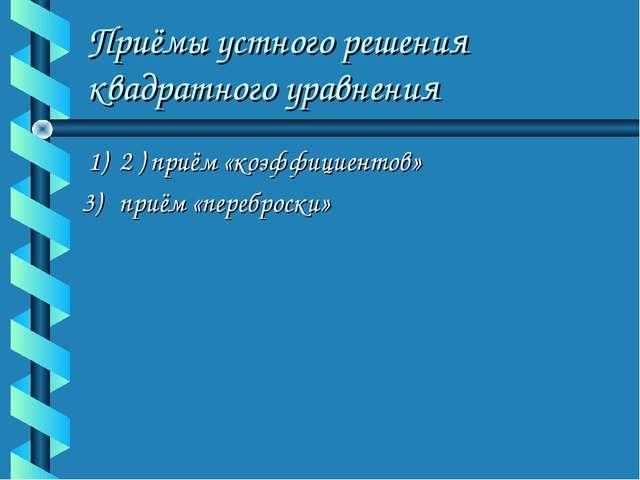 Приёмы устного решения квадратного уравнения 1) 2 ) приём «коэффициентов» 3)...