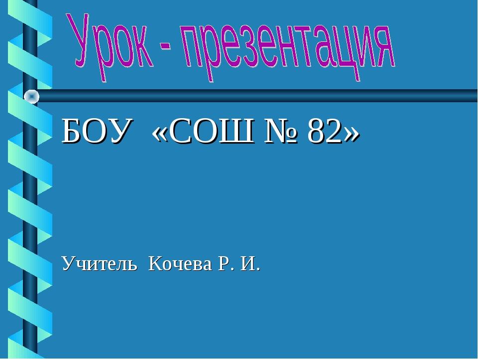 БОУ «СОШ № 82» Учитель Кочева Р. И.