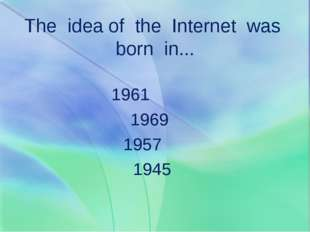 The idea of the Internet was born in... 1961 1969 1957 1945