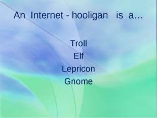 An Internet - hooligan is a… Troll Elf Lepricon Gnome