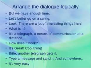 Arrange the dialogue logically But we have enough time. Let's better go on a