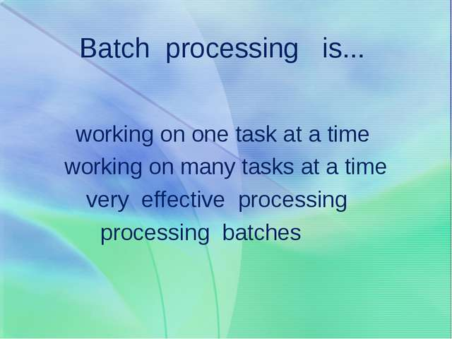 Batch processing is... working on one task at a time working on many tasks at...
