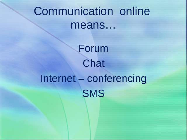 Communication online means… Forum Chat Internet – conferencing SMS
