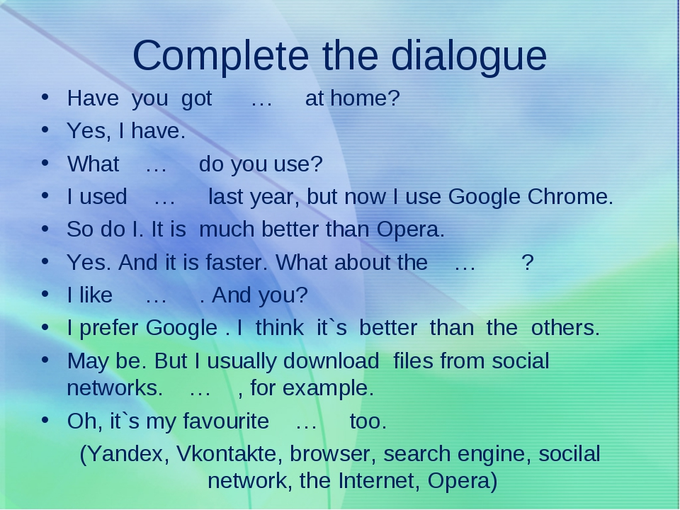 Complete the dialogue Have you got … at home? Yes, I have. What … do you use?...