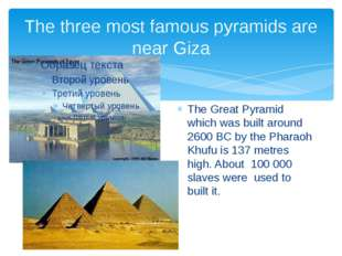 The three most famous pyramids are near Giza The Great Pyramid which was buil