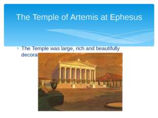 The Temple was large, rich and beautifully decorated. The Temple of Artemis a
