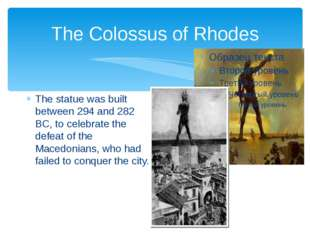 The Colossus of Rhodes The statue was built between 294 and 282 BC, to celebr