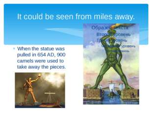 It could be seen from miles away. When the statue was pulled in 654 AD, 900 c
