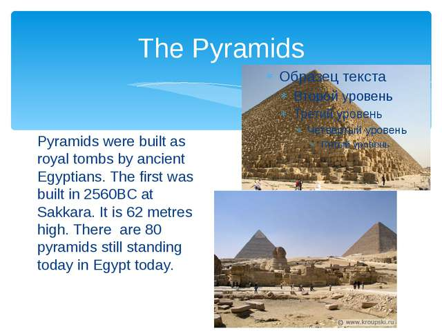The Pyramids Pyramids were built as royal tombs by ancient Egyptians. The fir...