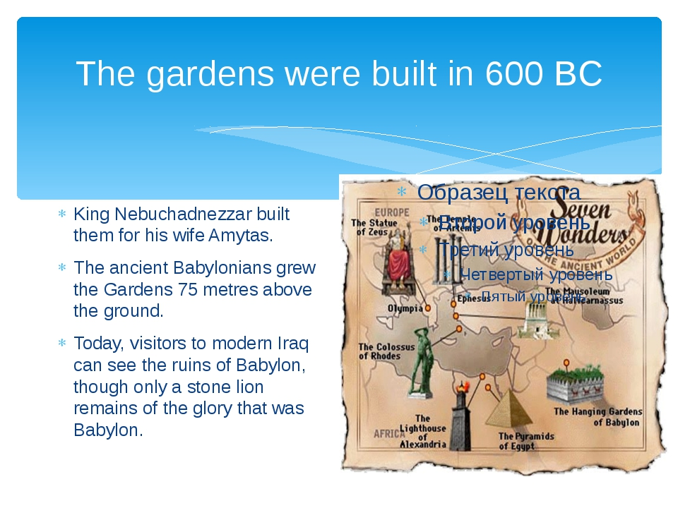 The gardens were built in 600 BC King Nebuchadnezzar built them for his wife...