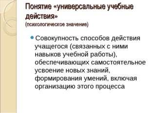 Понятие «универсальные учебные действия» (психологическое значение) Совокупно