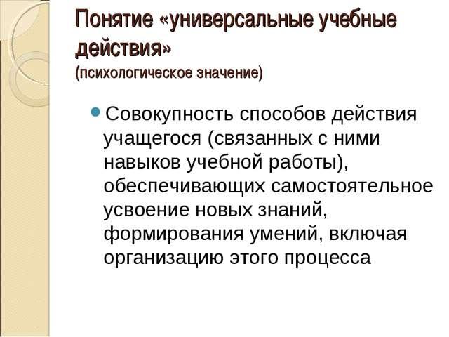 Понятие «универсальные учебные действия» (психологическое значение) Совокупно...