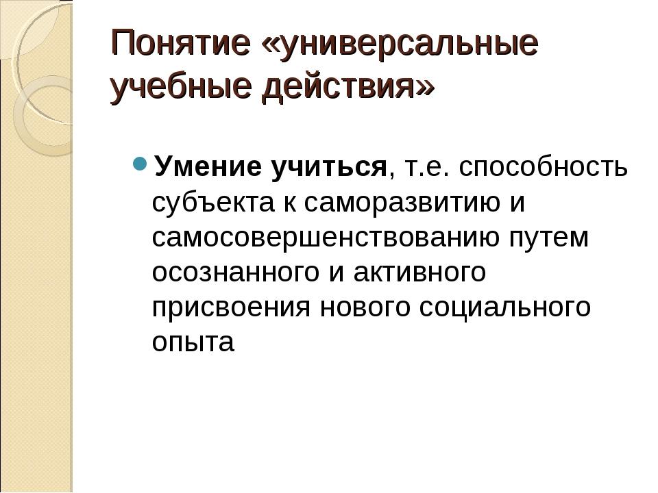 Понятие «универсальные учебные действия» Умение учиться, т.е. способность суб...