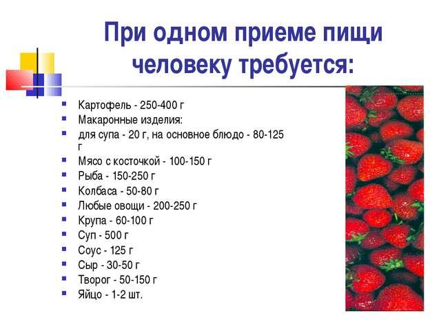 При одном приеме пищи человеку требуется: Картофель - 250-400 г Макаронные из...
