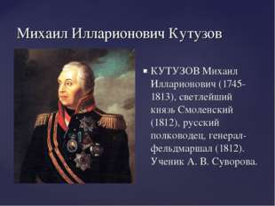 Михаил Илларионович Кутузов КУТУЗОВ Михаил Илларионович (1745-1813), светлейш