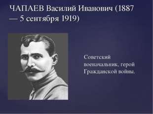 ЧАПАЕВ Василий Иванович (1887 — 5 сентября 1919) Советский военачальник, геро