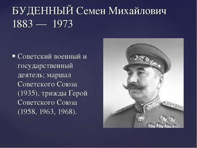 БУДЕННЫЙ Семен Михайлович 1883 — 1973 Советский военный и государственный дея...