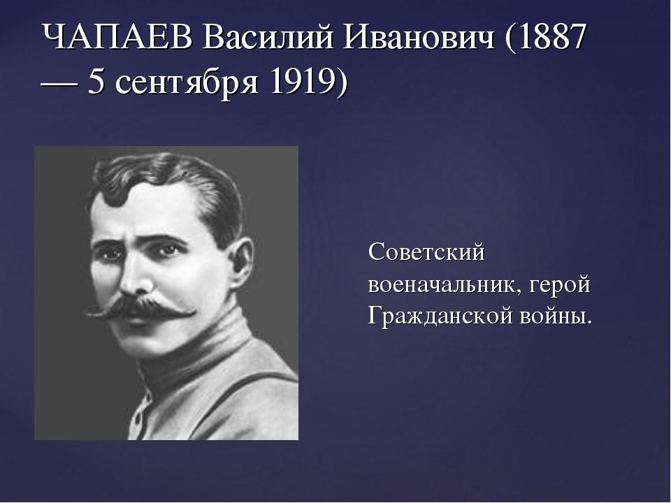 ЧАПАЕВ Василий Иванович (1887 — 5 сентября 1919) Советский военачальник, геро...