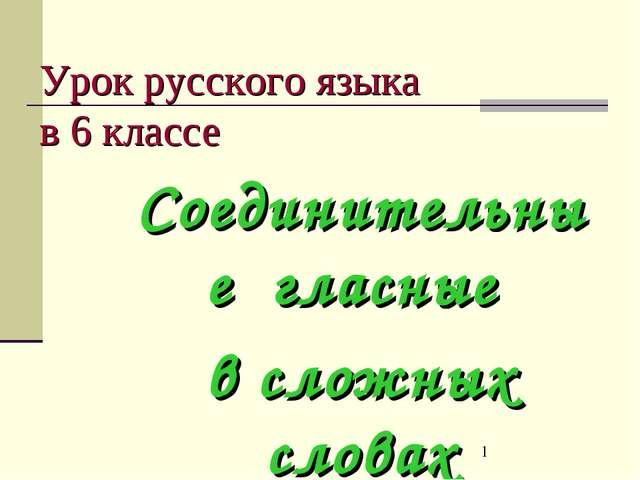Урок русского языка в 6 классе Соединительные гласные в сложных словах